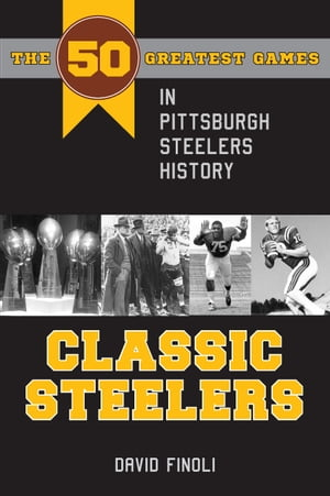 Classic Steelers: The 50 Greatest Games in Pittsburgh Steelers History by David Finoli