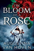 The Bloom of a Rose: Rose Series, #3 by Augustina Van Hoven