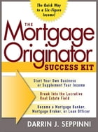 The Mortgage Originator Success Kit: The Quick Way to a Six-Figure Income: The Quick Way to a Six-Figure Income by Darrin J. Seppinni