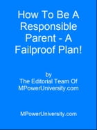 How To Be A Responsible Parent A Failproof Plan! by Editorial Team Of MPowerUniversity.com