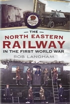 The North Eastern Railway in the First World War by Rob Langham