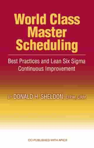 World Class Master Scheduling: Best Practices and Lean Six Sigma Continuous Improvement by Donald Sheldon