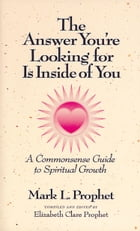 The Answer You're Looking for Is Inside of You: A Commonsense Guide to Spiritual Growth by Mark L. Prophet