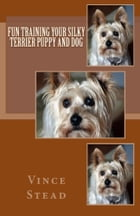 Fun Training your Silky Terrier Puppy and Dog by Vince Stead