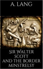 Sir Walter Scott and the Border Minstrelsy by Andrew Lang