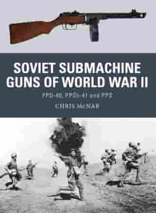 Soviet Submachine Guns of World War II: PPD-40, PPSh-41 and PPS by Chris McNab