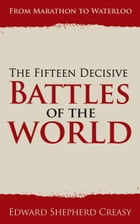 The Fifteen Decisive Battles of the World: From Marathon to Waterloo by Edward Shepherd Creasy