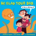 Be Glad Your Dad...(Is Not an Octopus!)