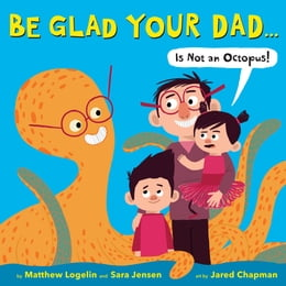 Book Be Glad Your Dad...(Is Not an Octopus!) by Matthew Logelin