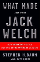 What Made jack welch JACK WELCH: How Ordinary People Become Extraordinary Leaders by Stephen H. Baum