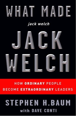 Book What Made jack welch JACK WELCH: How Ordinary People Become Extraordinary Leaders by Stephen H. Baum