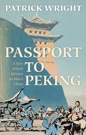 Passport to Peking A Very British Mission to Mao's China