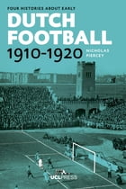 Four Histories about Early Dutch Football, 1910-1920: Constructing Discourses by Dr Nicholas Piercey, PhD, Honorary Research Associate, Department of Dutch, UCL