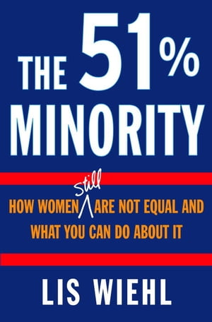 The 51% Minority How Women Still Are Not Equal and What You Can Do About It