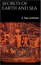 Secrets of Earth and Sea by E. Ray Lankester
