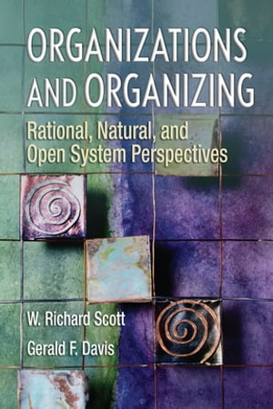 Organizations and Organizing Rational,  Natural and Open Systems Perspectives