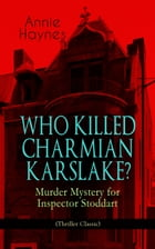 WHO KILLED CHARMIAN KARSLAKE? – Murder Mystery for Inspector Stoddart (Thriller Classic): From the Renowned Author of The Bungalow Mystery, The Blue D by Annie Haynes