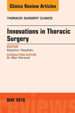 Book Innovations in Thoracic Surgery, An Issue of Thoracic Surgery Clinics of North America, E-Book by Kazuhiro Yasufuku, MD, PhD