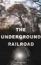 THE UNDERGROUND RAILROAD (With Illustrations): Authentic Life Narratives of America's Unsung Heroes and Heroines Who Dared to Dream of Freedom and  by William Still