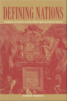 Book Defining Nations: Immigrants and Citizens in Early Modern Spain and Spanish America by Tamar Herzog