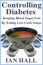 Controlling Diabetes. Keeping Blood Sugar Low, By eating Low-Carb Soups by Ian Hall