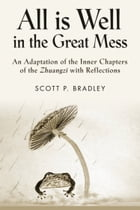 ALL IS WELL IN THE GREAT MESS: An Adaptation of the Inner Chapters of the Zhuangzi with Reflections by Scott P. Bradley