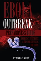EBOLA: Outbreak Preparedness Guide Emergency Strategies & Tips for Surviving the Crisis by Michael Glint