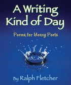Writing Kind of Day, A: Poems for Young Poets by Ralph Fletcher