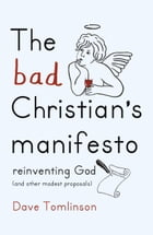 The Bad Christian's Manifesto by Dave Tomlinson