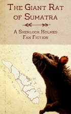 The Giant Rat of Sumatra: A Sherlock Holmes Fan Fiction by Christopher Milner