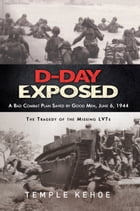 D-Day Exposed: A Bad Combat Plan Saved by Good Men, June 6, 1944: The Tragedy of the Missing LVTs by Temple Kehoe