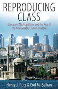 Reproducing Class: Education, Neoliberalism, and the Rise of the New Middle Class in Istanbul