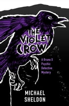 The Violet Crow: A Bruno X Psychic Detective Mystery by Michael Sheldon