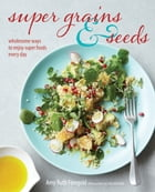 Super Grains and Seeds: Wholesome ways to enjoy super foods every day