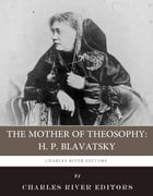 The Mother of Theosophy: The Life and Legacy of H.P. Blavatsky by Charles River Editors