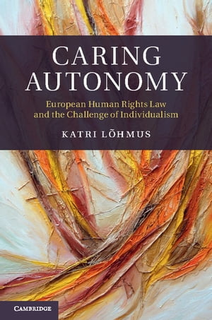 Caring Autonomy European Human Rights Law and the Challenge of Individualism
