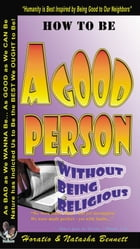 How to be a Good Person - Without Being Religious by Horatio M. Bennett
