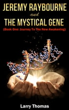 Jeremy Raybourne and The Mystical Gene (Book 1: Journey to The New Awakening) by Larry Thomas