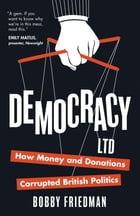 Democracy Ltd: How Money and Donations have Corrupted British Politics by Bobby Friedman