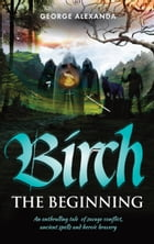 Birch The Beginning: An enthralling tale of savage conflict, ancient spells and heroic bravery by George Alexanda