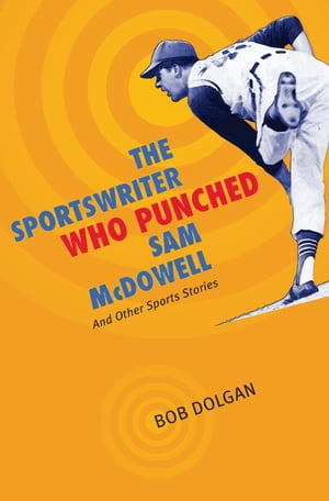 The Sportswriter Who Punched Sam McDowell And Other Sports Stories
