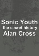 Sonic Youth: the secret history by Alan Cross