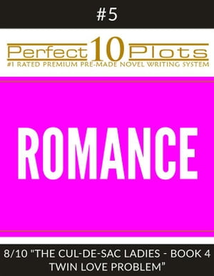 """Perfect 10 Romance Plots #5-8 """"THE CUL-DE-SAC LADIES - BOOK 4 TWIN LOVE PROBLEM"""": Premium Pre-Made Storytelling Writing Template System"""
