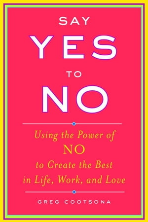 Say Yes To No Using The Power Of No To Create The Best In Life,  Work,  and Love