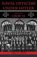 Naval Officers Under Hitler: The Men of Crew 34 by Rust