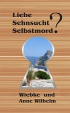 Liebe - Sehnsucht - Selbstmord? by Anne Wilhelm