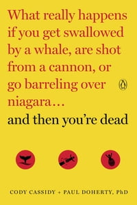 And Then You're Dead: What Really Happens If You Get Swallowed by a Whale, Are Shot from a Cannon…