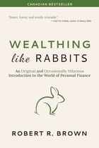 Wealthing Like Rabbits: An Original and Occasionally Hilarious Introduction to the World of Personal Finance by Robert R. Brown