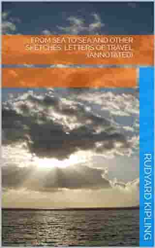 From Sea to Sea and Other Sketches, Letters of Travel (Annotated) by Rudyard Kipling