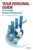 YOUR PERSONAL GUIDE TO FOREIGN SHARES INVESTMENT: FROM A MALAYSIAN PERSPECTIVE by PC Wong